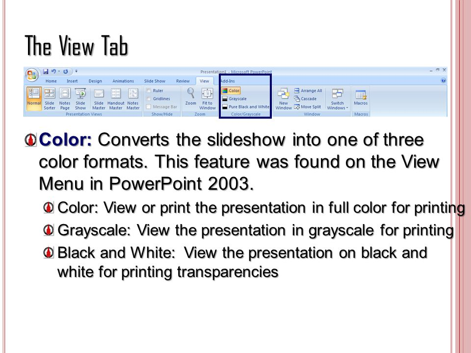 The View Tab Color: Converts the slideshow into one of three color formats. This feature was found on the View Menu in PowerPoint 2003.