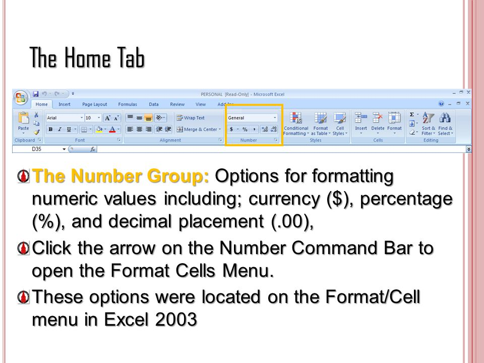 The Home Tab The Number Group: Options for formatting numeric values including; currency ($), percentage (%), and decimal placement (.00),