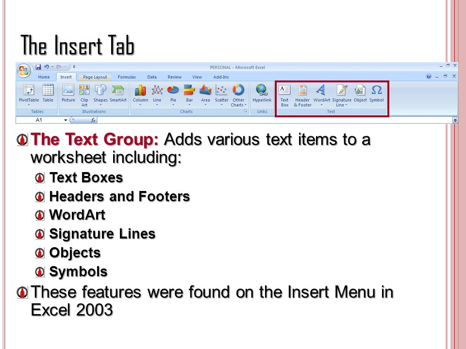 The Insert Tab The Text Group: Adds various text items to a worksheet including: Text Boxes. Headers and Footers.