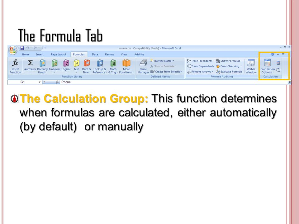 The Formula Tab The Calculation Group: This function determines when formulas are calculated, either automatically (by default) or manually.
