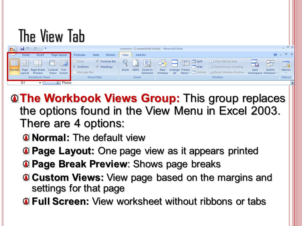 The View Tab The Workbook Views Group: This group replaces the options found in the View Menu in Excel 2003. There are 4 options: