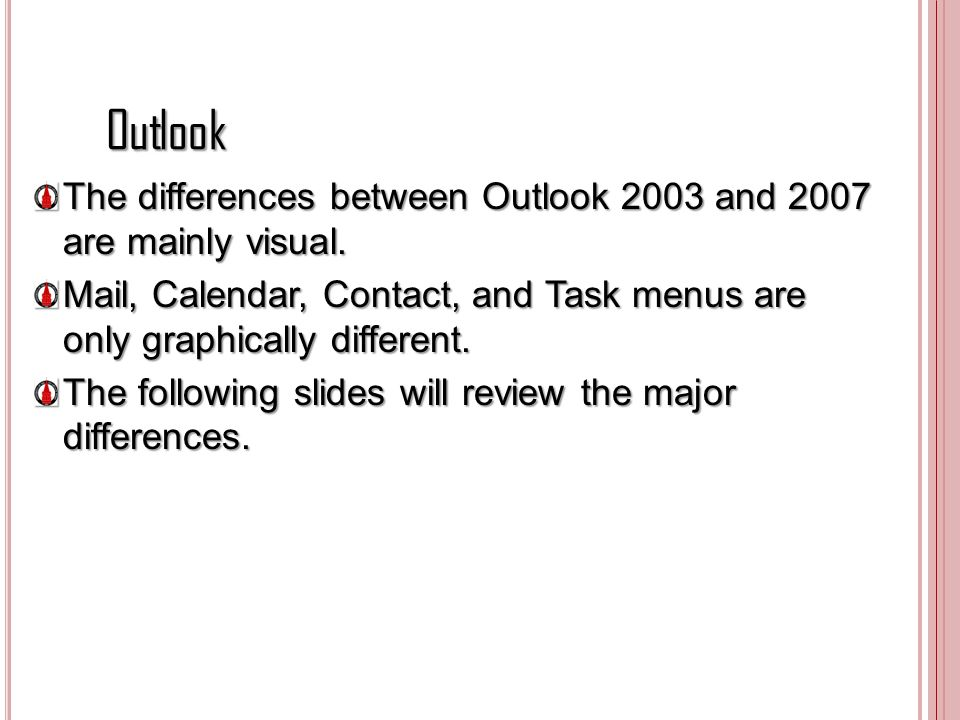 Outlook The differences between Outlook 2003 and 2007 are mainly visual. Mail, Calendar, Contact, and Task menus are only graphically different.