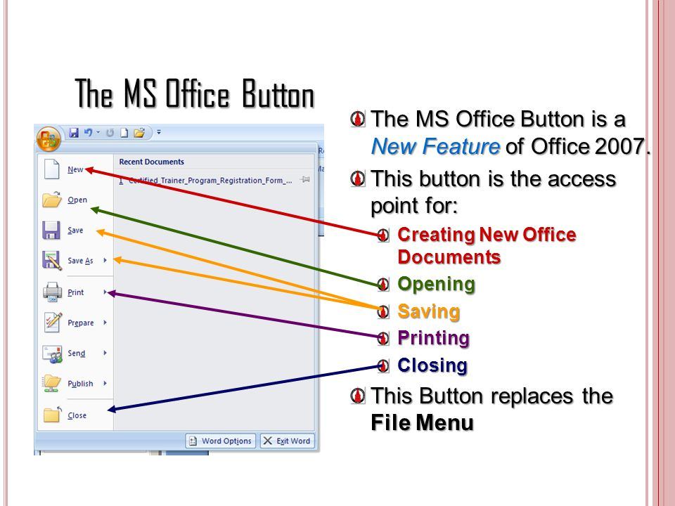 The MS Office Button The MS Office Button is a New Feature of Office 2007. This button is the access point for: