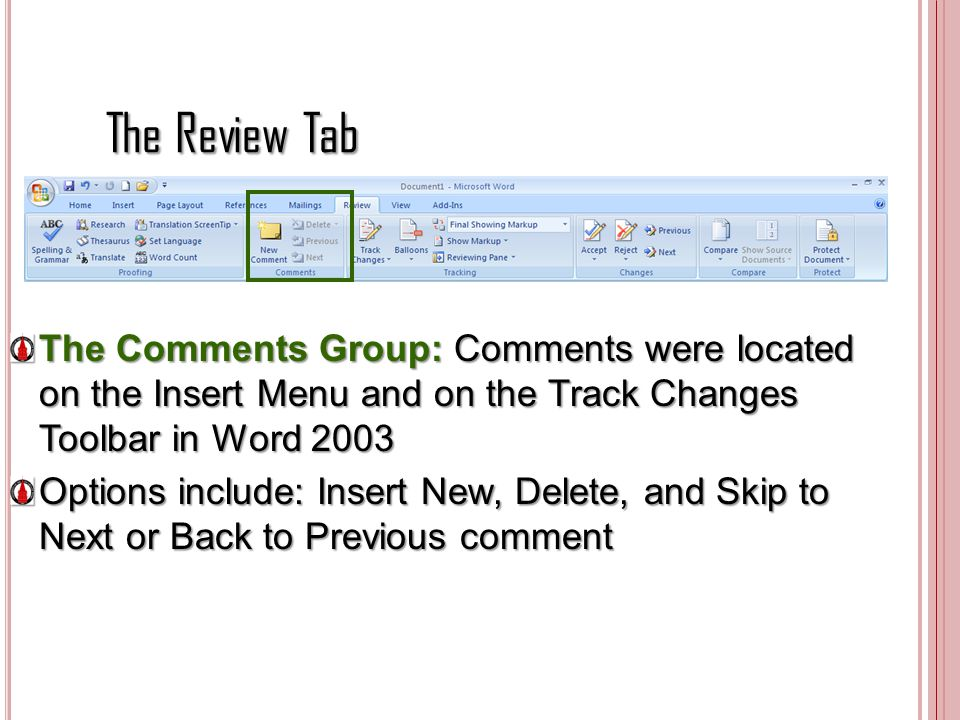 The Review Tab The Comments Group: Comments were located on the Insert Menu and on the Track Changes Toolbar in Word 2003.