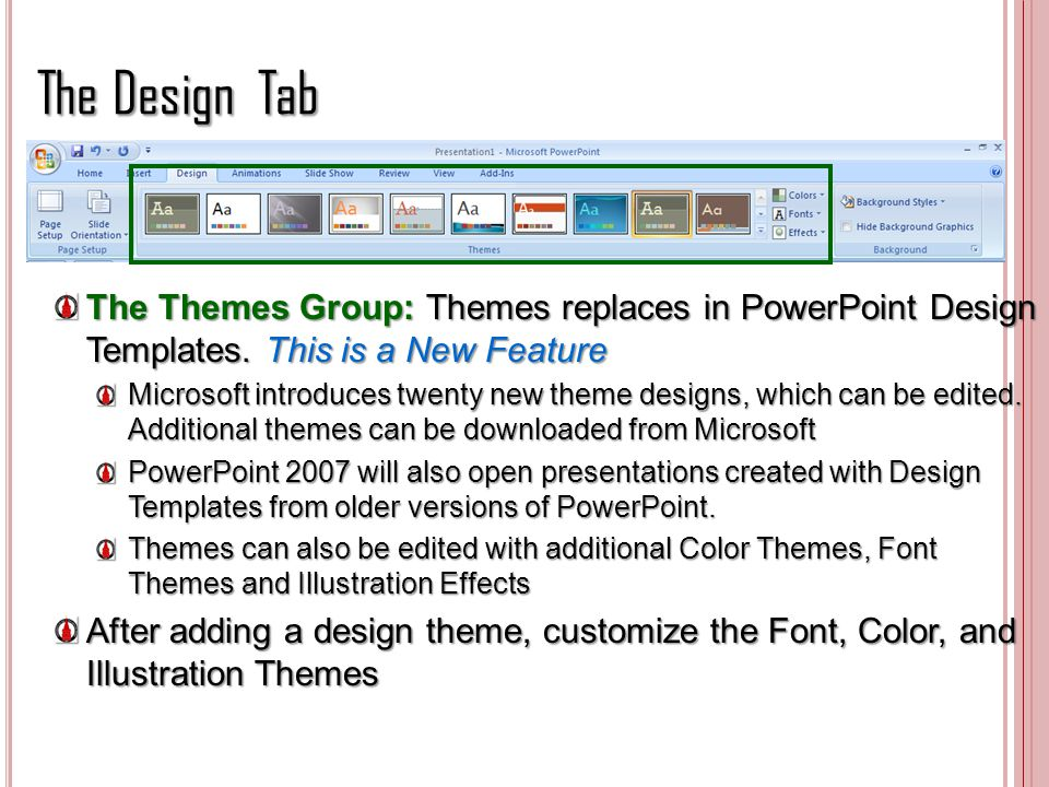 The Design Tab The Themes Group: Themes replaces in PowerPoint Design Templates. This is a New Feature.