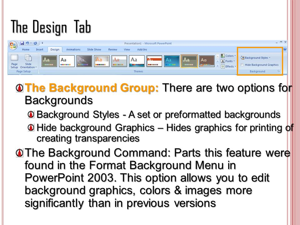 The Design Tab The Background Group: There are two options for Backgrounds. Background Styles - A set or preformatted backgrounds.