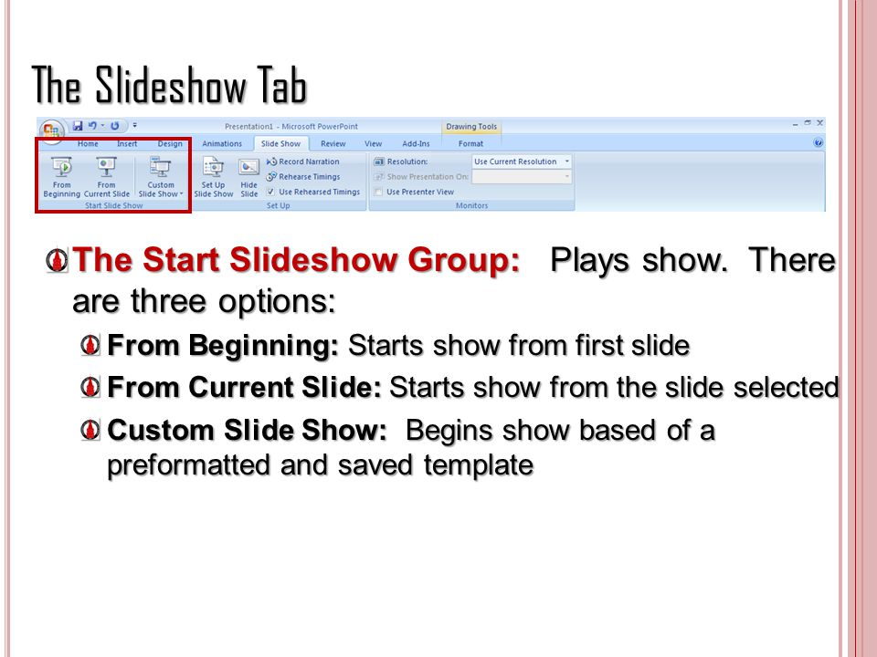 The Slideshow Tab The Start Slideshow Group: Plays show. There are three options: From Beginning: Starts show from first slide.