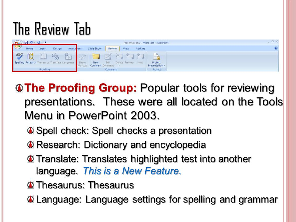 The Review Tab The Proofing Group: Popular tools for reviewing presentations. These were all located on the Tools Menu in PowerPoint