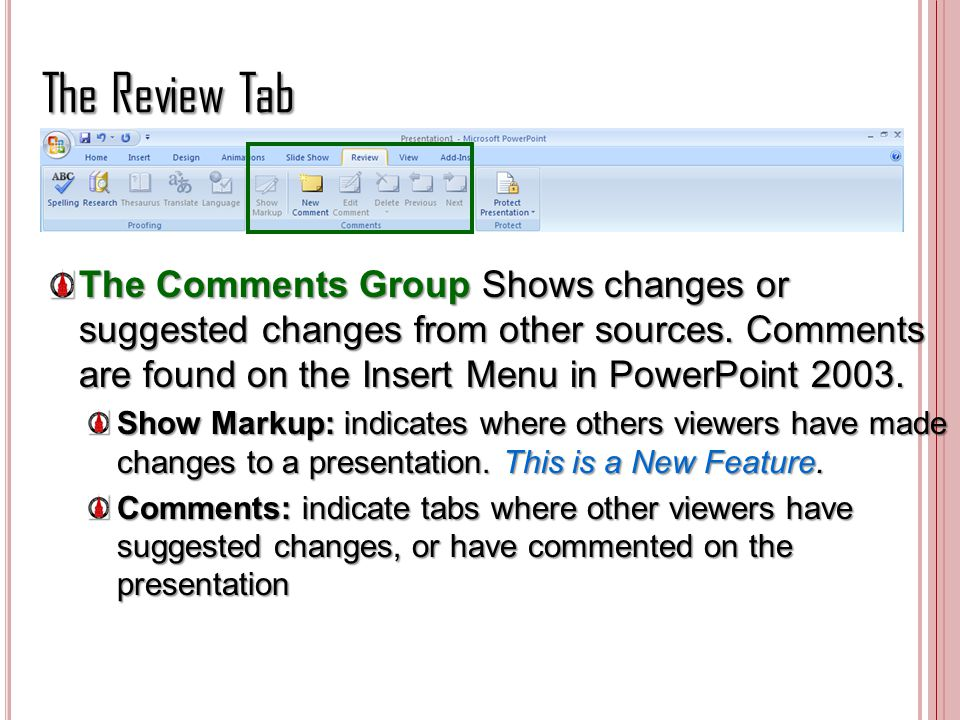 The Review Tab The Comments Group Shows changes or suggested changes from other sources. Comments are found on the Insert Menu in PowerPoint