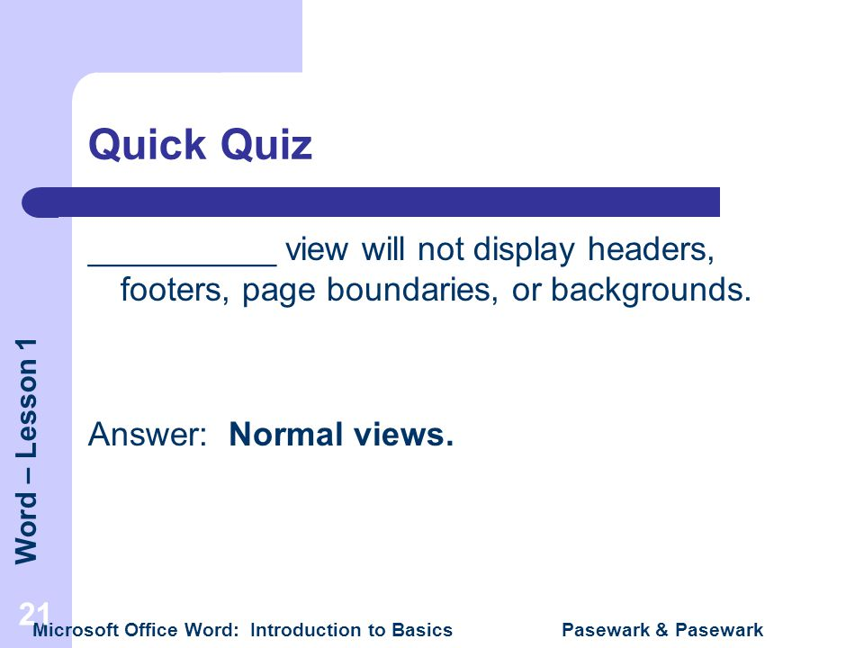 Quick Quiz __________ view will not display headers, footers, page boundaries, or backgrounds. Answer: Normal views.