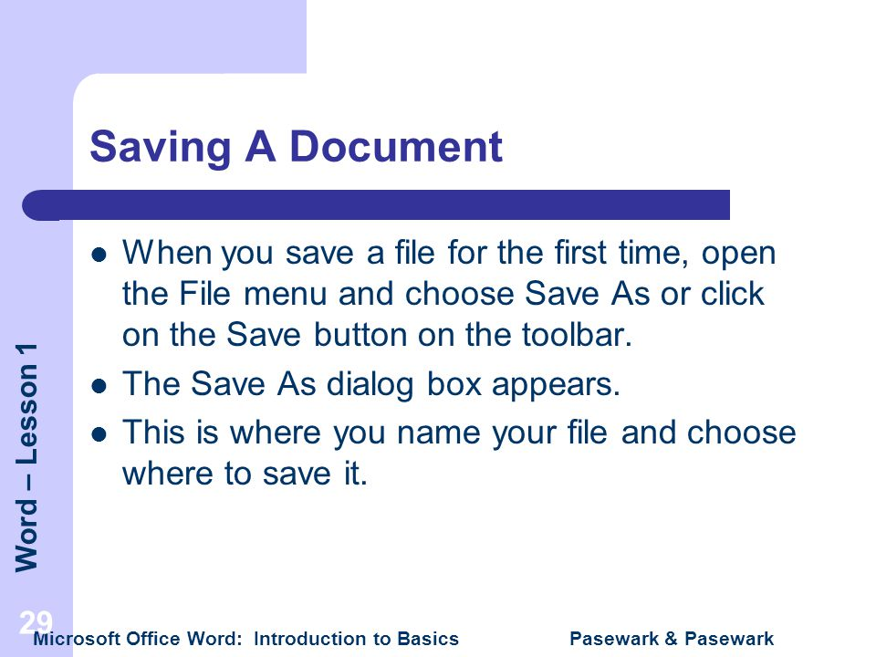 Saving A Document When you save a file for the first time, open the File menu and choose Save As or click on the Save button on the toolbar.