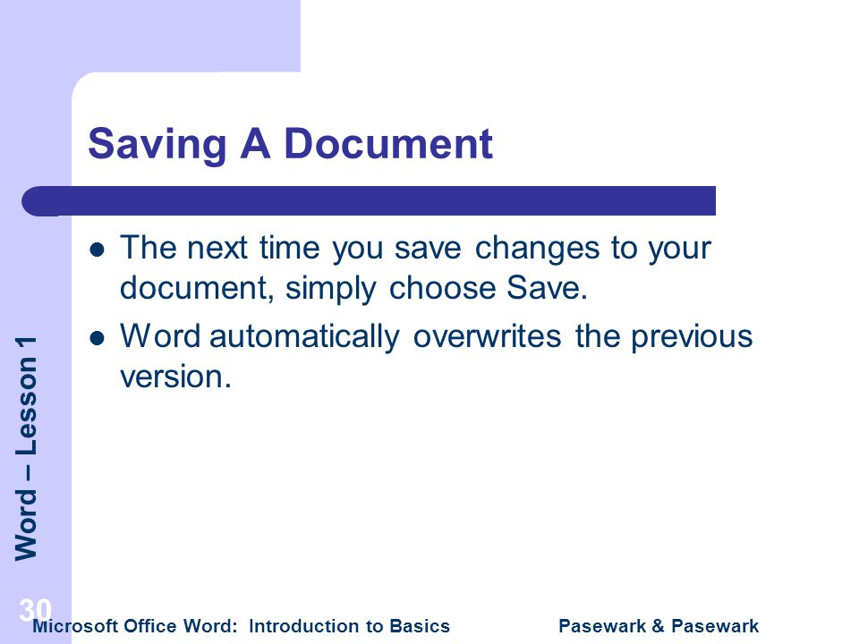 Saving A Document The next time you save changes to your document, simply choose Save. Word automatically overwrites the previous version.