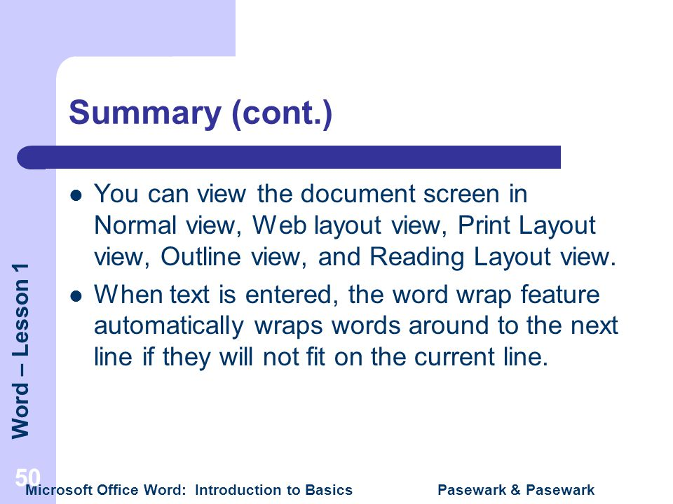 Summary (cont.) You can view the document screen in Normal view, Web layout view, Print Layout view, Outline view, and Reading Layout view.