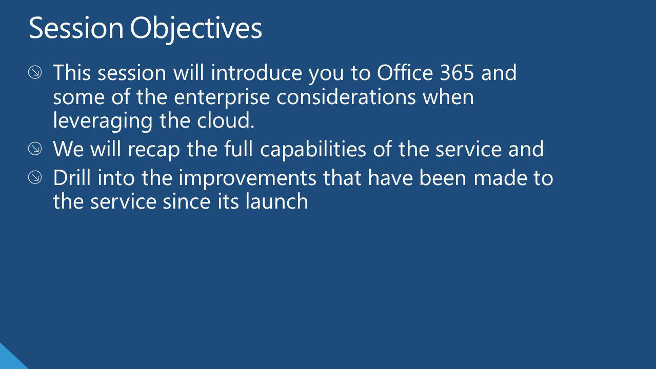 Session Objectives This session will introduce you to Office 365 and some of the enterprise considerations when leveraging the cloud.