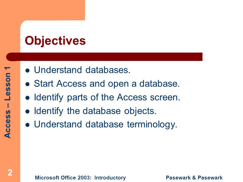 Objectives Understand databases. Start Access and open a database.