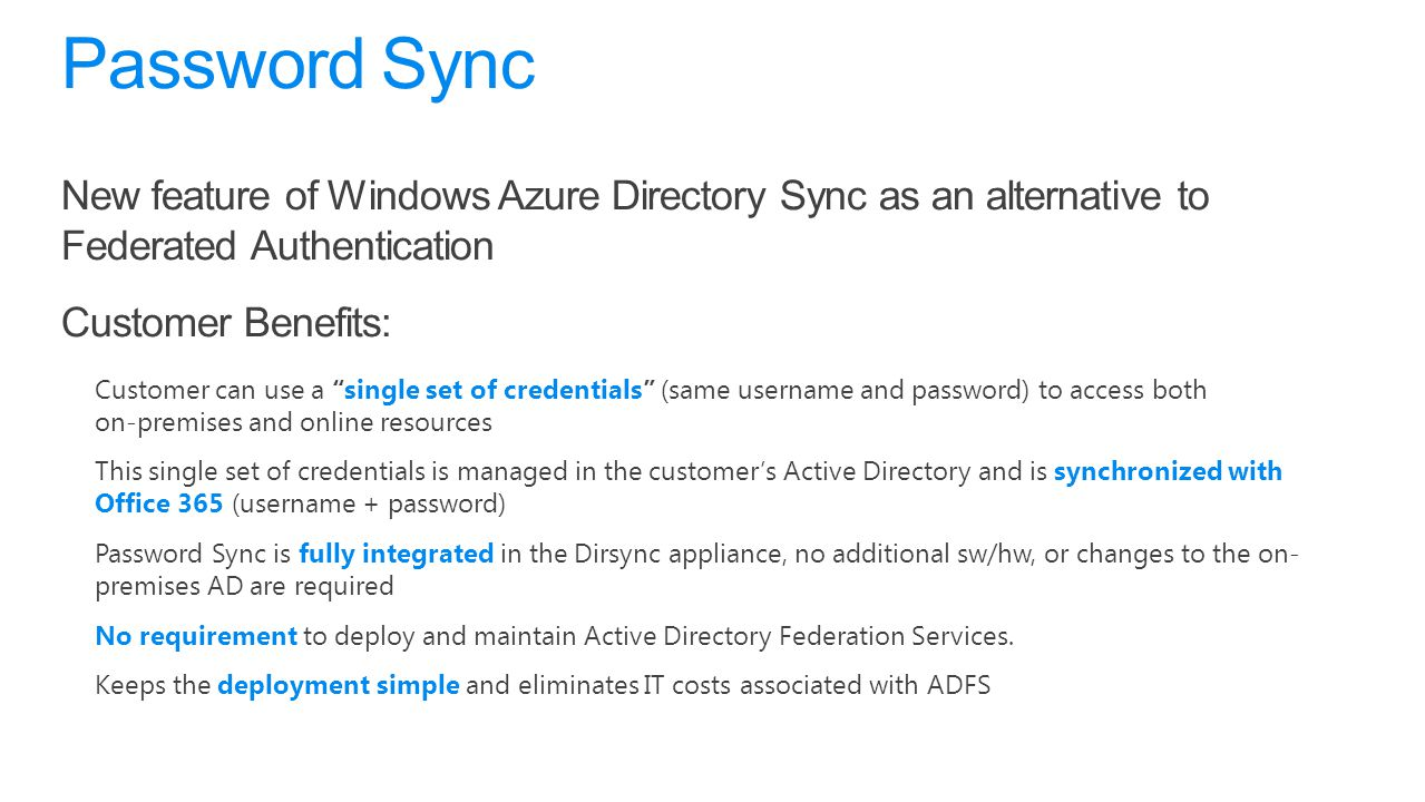 Password Sync New feature of Windows Azure Directory Sync as an alternative to Federated Authentication.