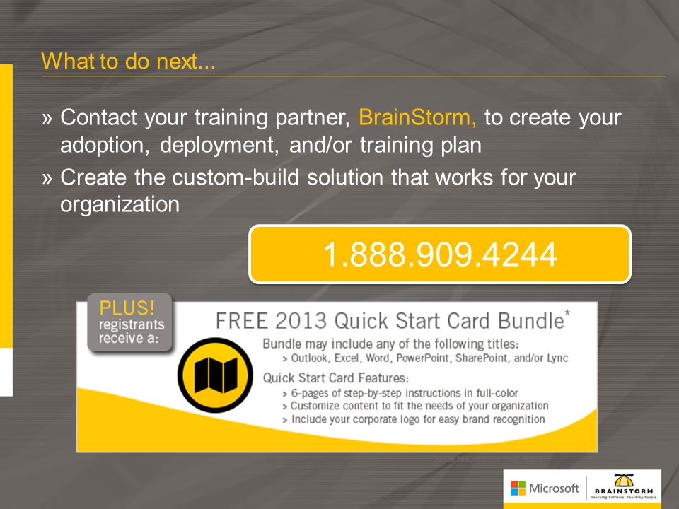 What to do next... Contact your training partner, BrainStorm, to create your adoption, deployment, and/or training plan.