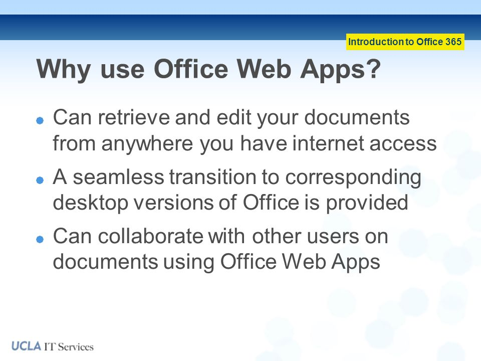 Why use Office Web Apps Can retrieve and edit your documents from anywhere you have internet access.
