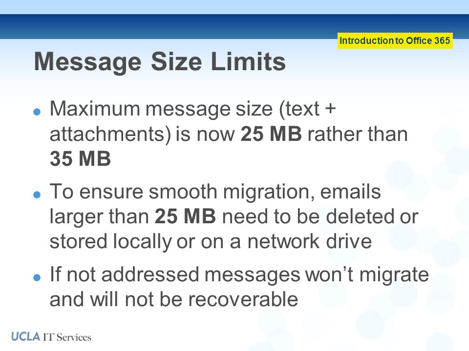 Message Size Limits Maximum message size (text + attachments) is now 25 MB rather than 35 MB.