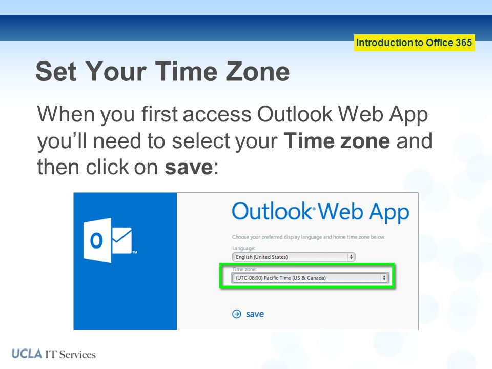 Set Your Time Zone When you first access Outlook Web App you'll need to select your Time zone and then click on save: