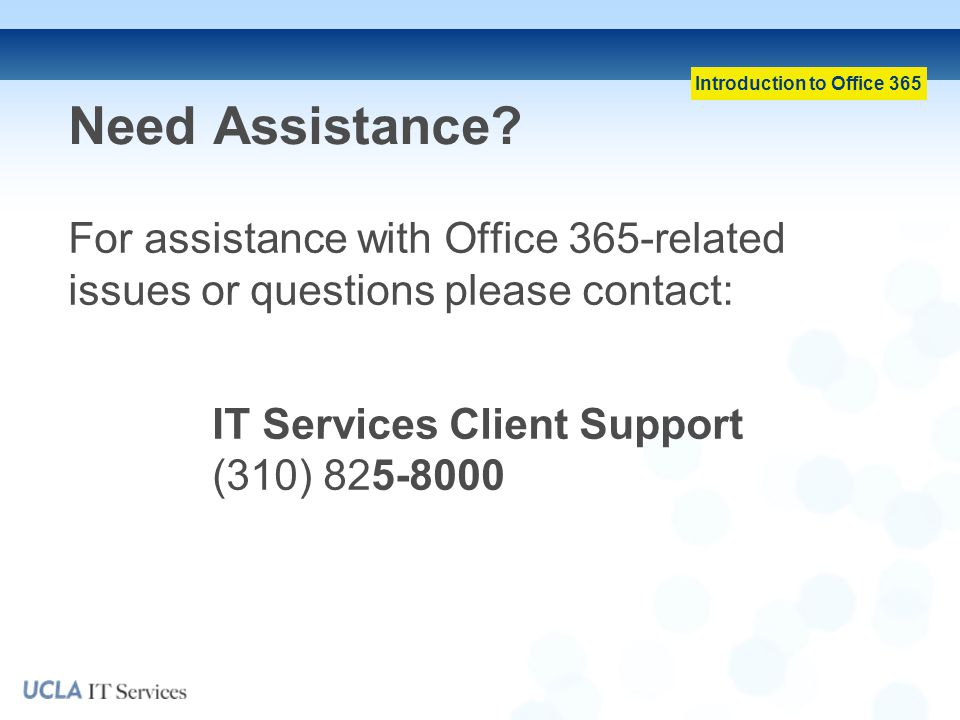 Need Assistance For assistance with Office 365-related issues or questions please contact: IT Services Client Support (310) 825-8000.