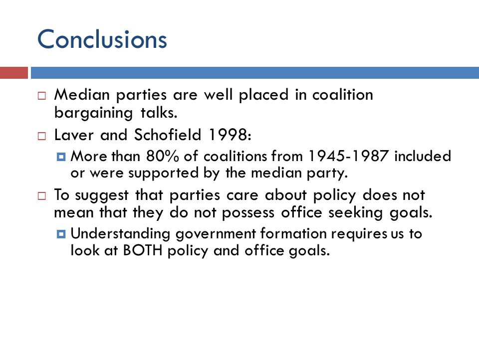 Conclusions Median parties are well placed in coalition bargaining talks. Laver and Schofield 1998: