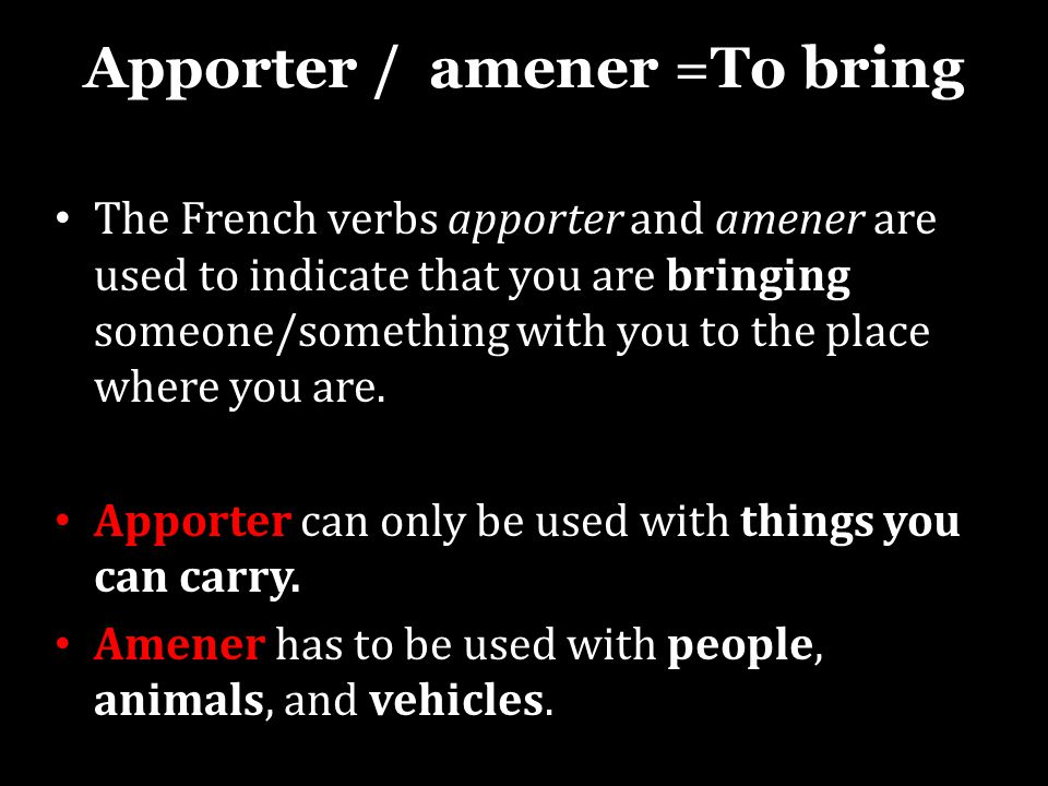 Apporter / amener =To bring