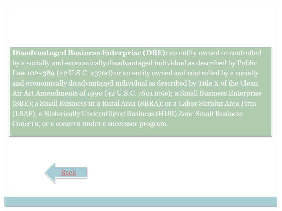 Disadvantaged Business Enterprise (DBE): an entity owned or controlled by a socially and economically disadvantaged individual as described by Public Law 102–389 (42 U.S.C. 4370d) or an entity owned and controlled by a socially and economically disadvantaged individual as described by Title X of the Clean Air Act Amendments of 1990 (42 U.S.C note); a Small Business Enterprise (SBE); a Small Business in a Rural Area (SBRA); or a Labor Surplus Area Firm (LSAF), a Historically Underutilized Business (HUB) Zone Small Business Concern, or a concern under a successor program.