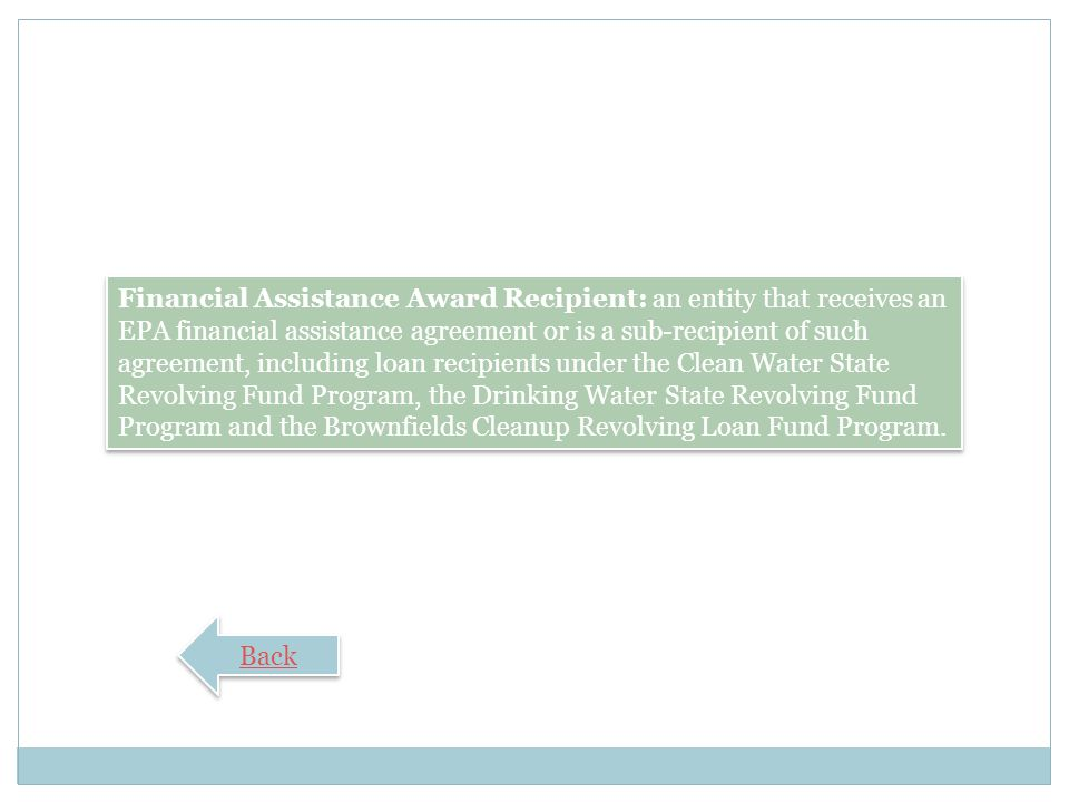 Financial Assistance Award Recipient: an entity that receives an EPA financial assistance agreement or is a sub-recipient of such agreement, including loan recipients under the Clean Water State Revolving Fund Program, the Drinking Water State Revolving Fund Program and the Brownfields Cleanup Revolving Loan Fund Program.