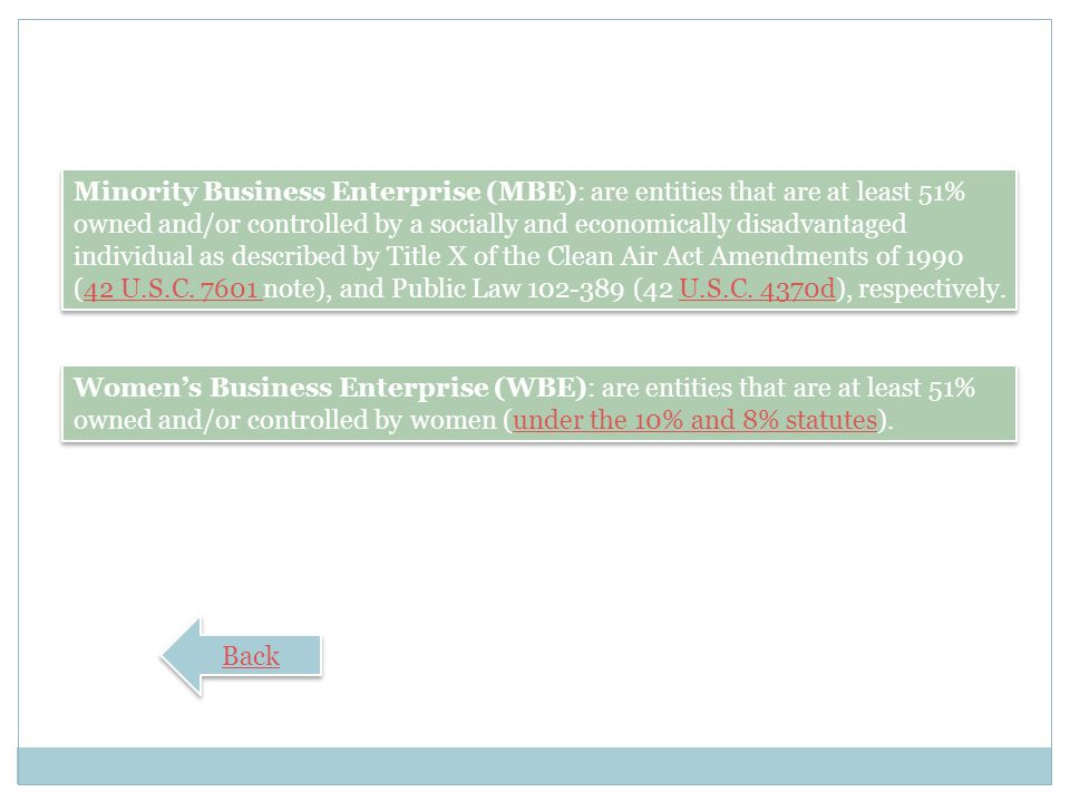 Minority Business Enterprise (MBE): are entities that are at least 51% owned and/or controlled by a socially and economically disadvantaged individual as described by Title X of the Clean Air Act Amendments of 1990 (42 U.S.C note), and Public Law (42 U.S.C. 4370d), respectively.