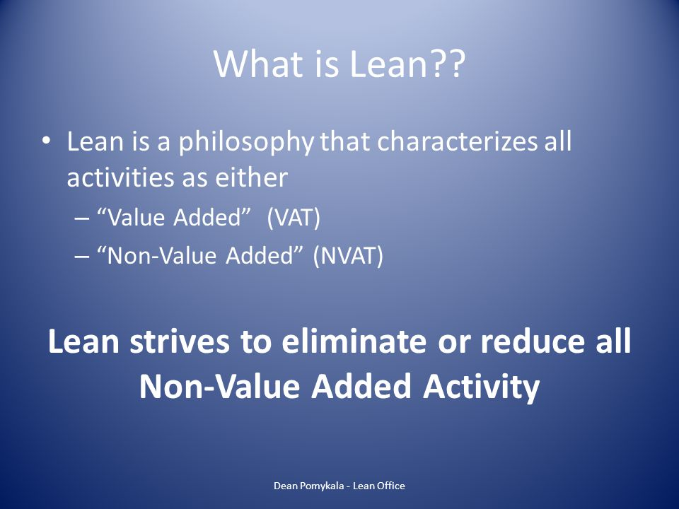 Lean strives to eliminate or reduce all Non-Value Added Activity