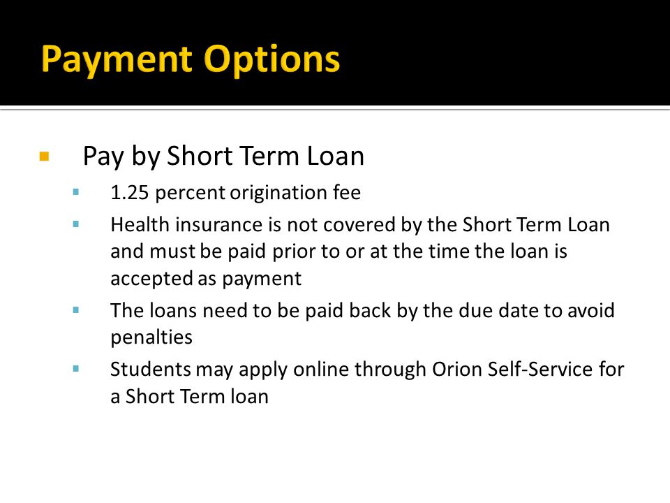 Payment Options Pay by Short Term Loan 1.25 percent origination fee