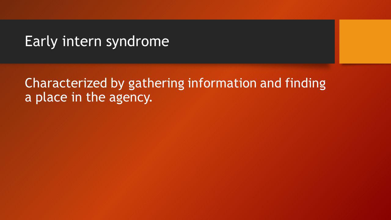 Early intern syndrome Characterized by gathering information and finding a place in the agency.