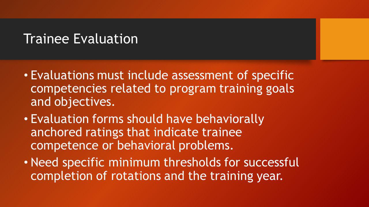 Trainee Evaluation Evaluations must include assessment of specific competencies related to program training goals and objectives.