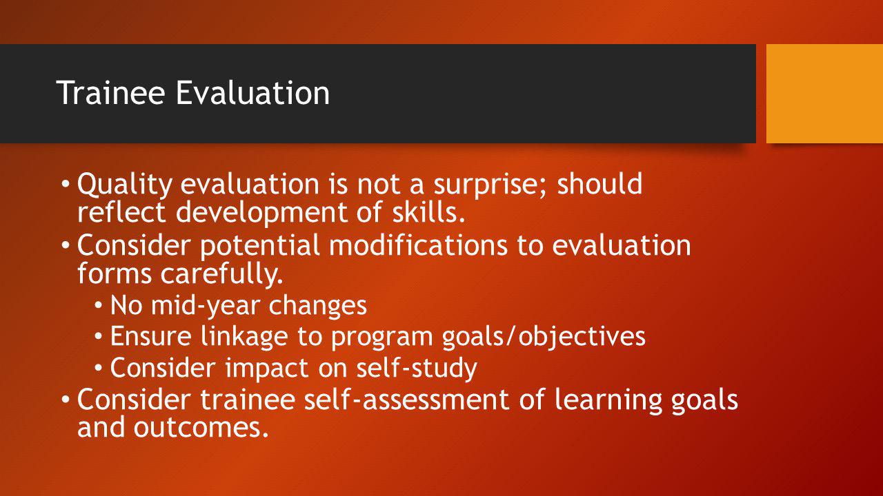 Trainee Evaluation Quality evaluation is not a surprise; should reflect development of skills.