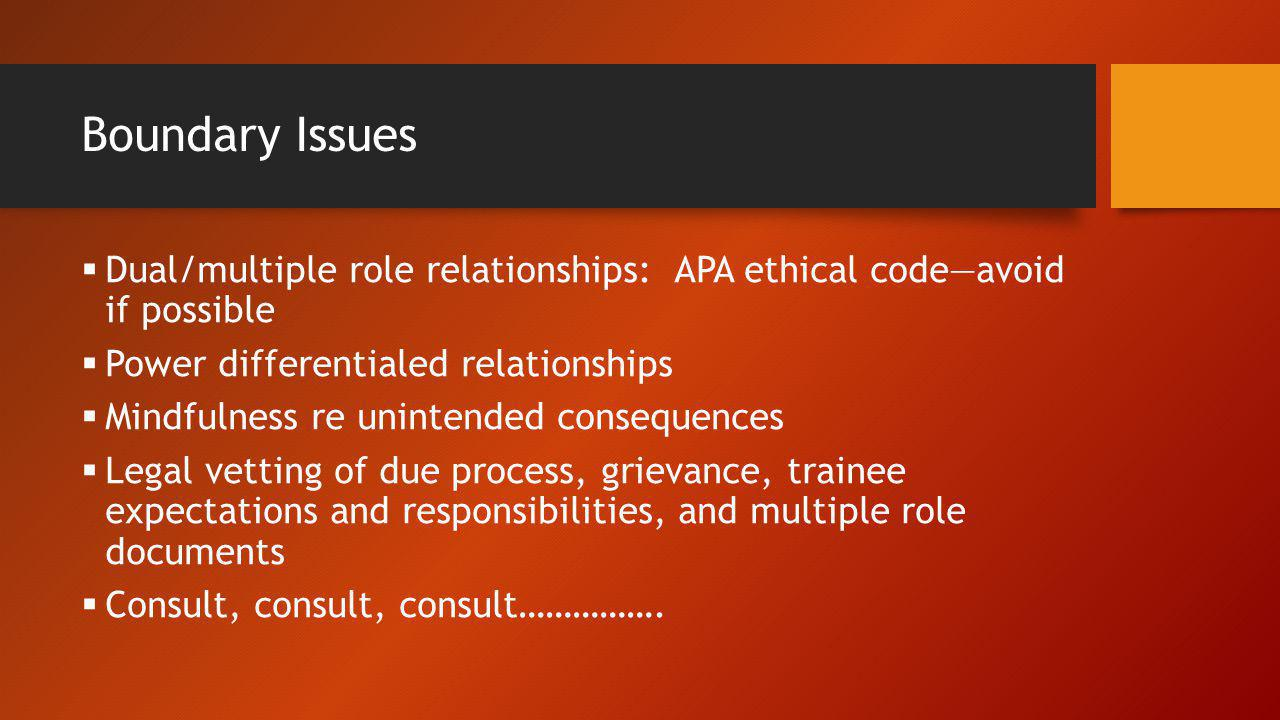 Boundary Issues Dual/multiple role relationships: APA ethical code—avoid if possible. Power differentialed relationships.