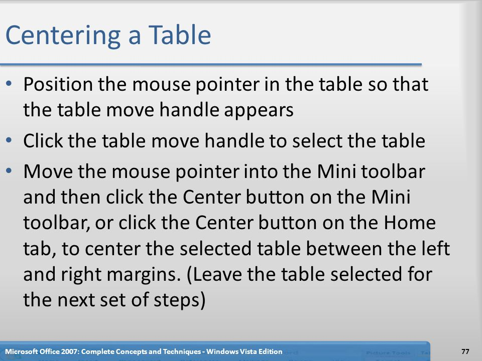 Centering a Table Position the mouse pointer in the table so that the table move handle appears. Click the table move handle to select the table.