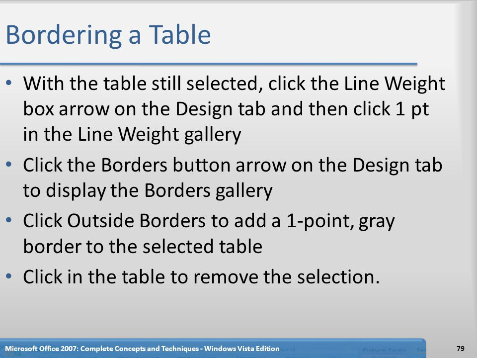 Bordering a Table With the table still selected, click the Line Weight box arrow on the Design tab and then click 1 pt in the Line Weight gallery.