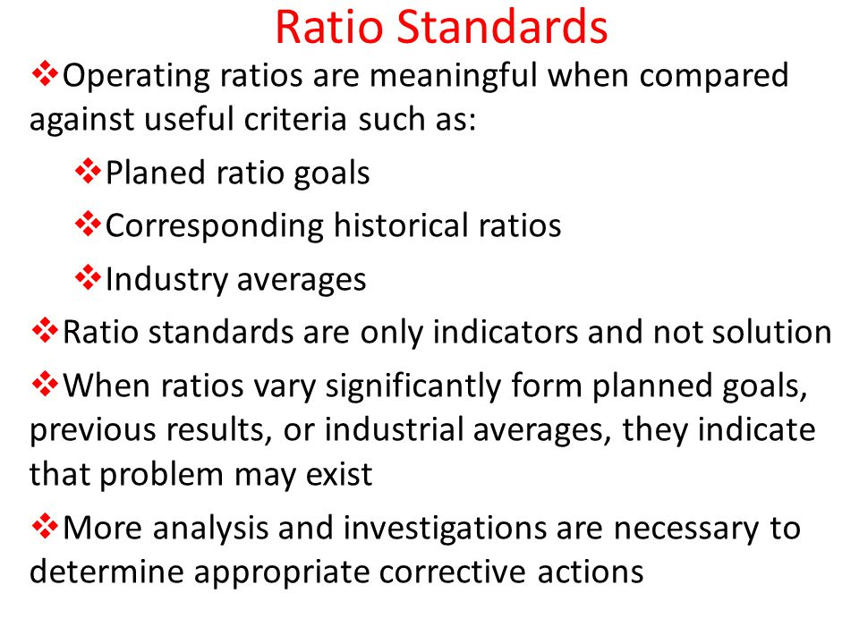 Ratio Standards Operating ratios are meaningful when compared against useful criteria such as: Planed ratio goals.