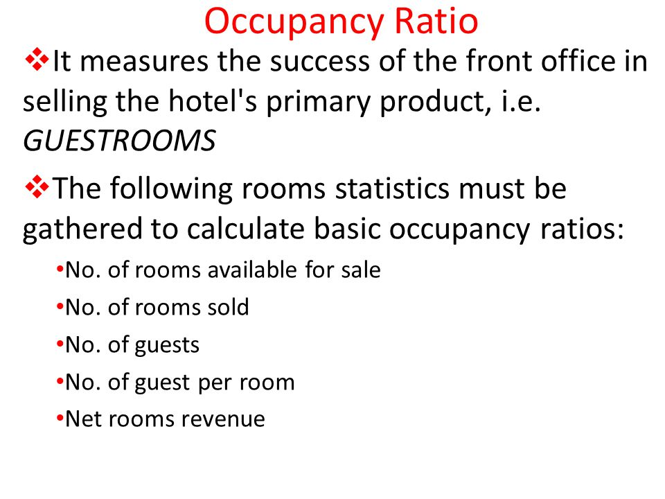 Occupancy Ratio It measures the success of the front office in selling the hotel s primary product, i.e. GUESTROOMS.