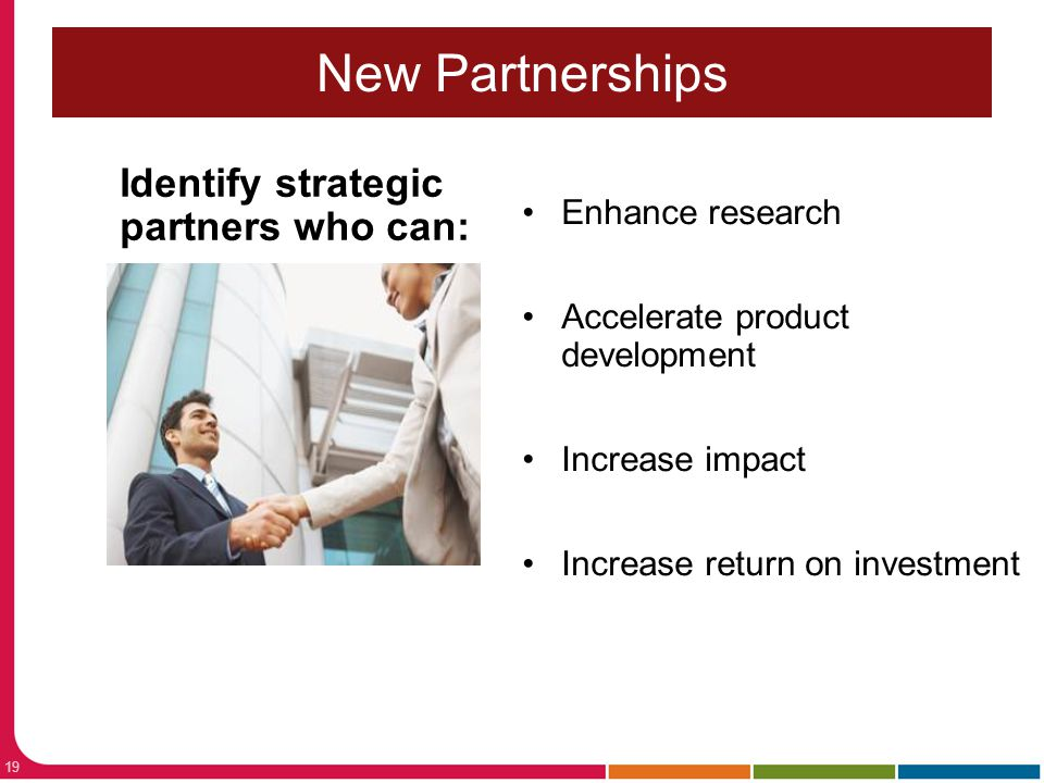 New Partnerships Identify strategic partners who can: Enhance research