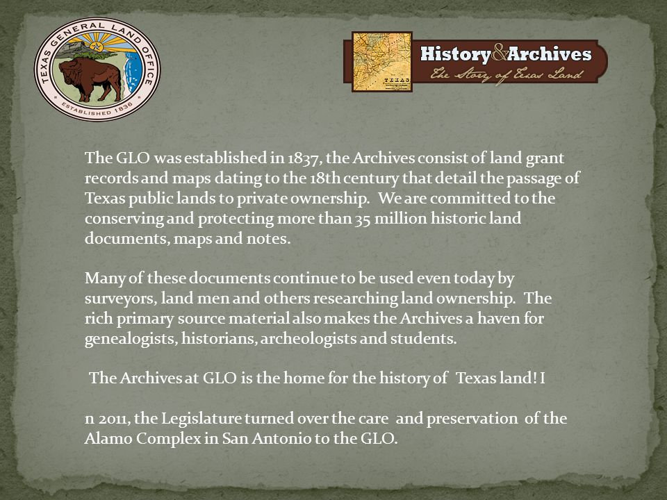 The GLO was established in 1837, the Archives consist of land grant records and maps dating to the 18th century that detail the passage of Texas public lands to private ownership. We are committed to the conserving and protecting more than 35 million historic land documents, maps and notes.