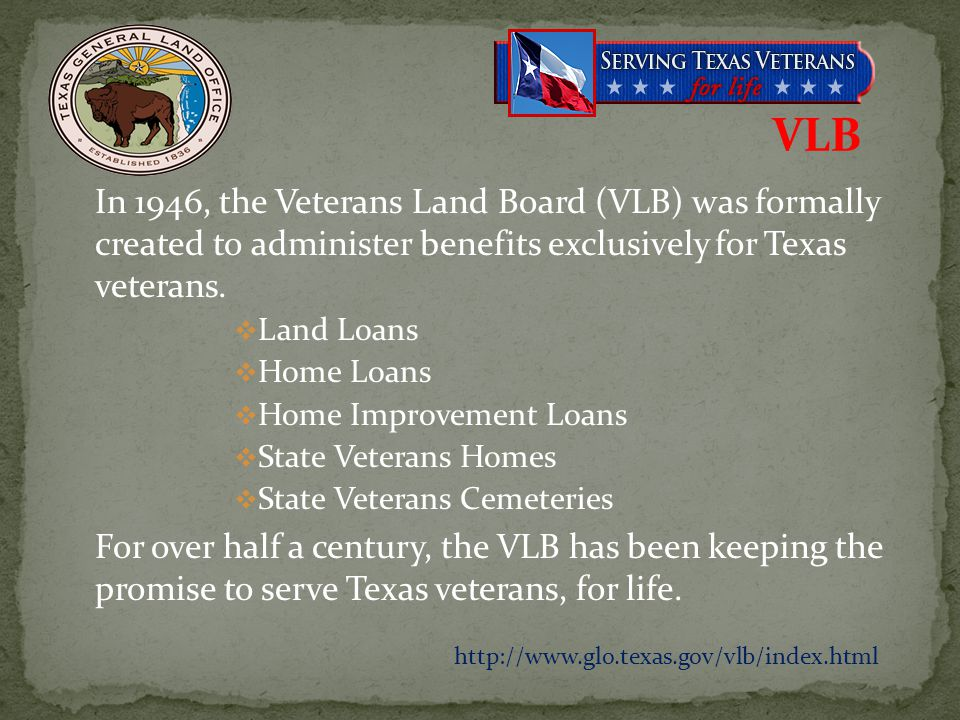 VLB In 1946, the Veterans Land Board (VLB) was formally created to administer benefits exclusively for Texas veterans.