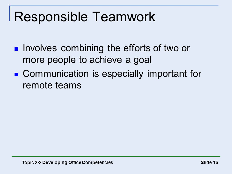 Responsible Teamwork Involves combining the efforts of two or more people to achieve a goal. Communication is especially important for remote teams.