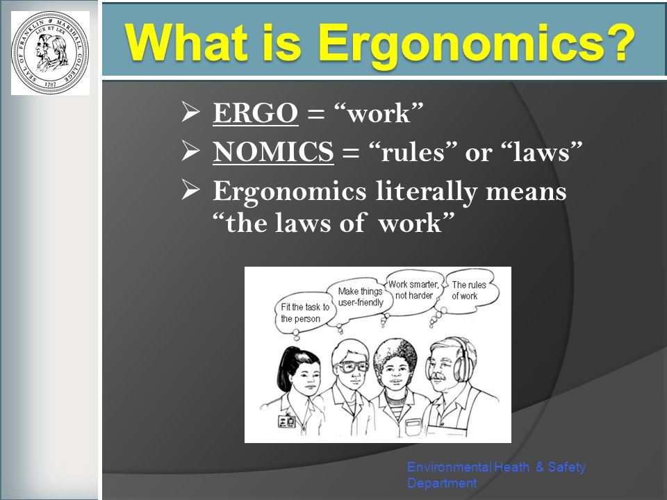 What is Ergonomics ERGO = work NOMICS = rules or laws
