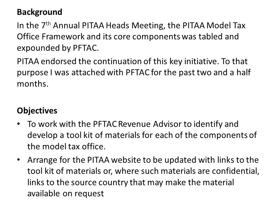 Background In the 7th Annual PITAA Heads Meeting, the PITAA Model Tax Office Framework and its core components was tabled and expounded by PFTAC.