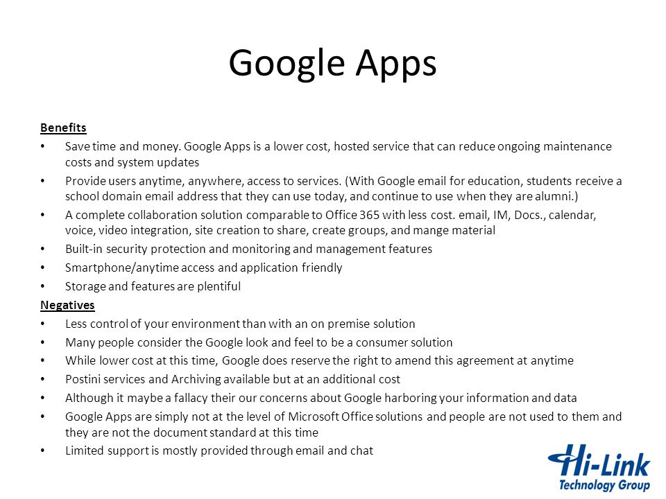 Google Apps Benefits. Save time and money. Google Apps is a lower cost, hosted service that can reduce ongoing maintenance costs and system updates.