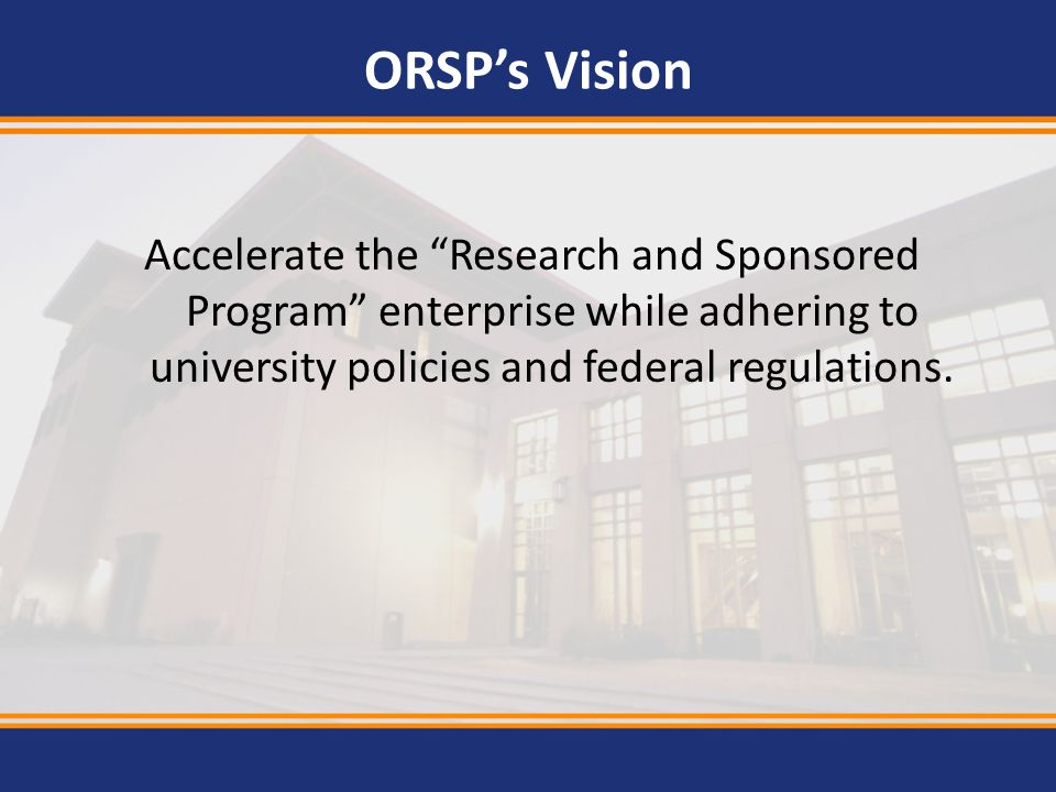 ORSP's Vision Accelerate the Research and Sponsored Program enterprise while adhering to university policies and federal regulations.
