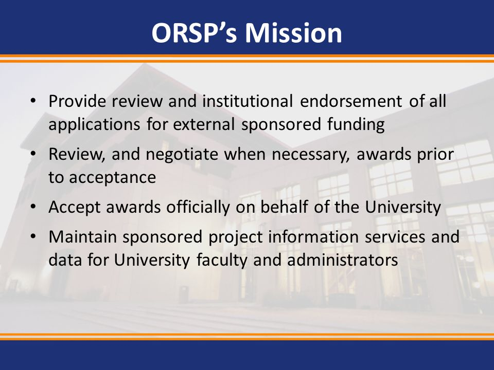 ORSP's Mission Provide review and institutional endorsement of all applications for external sponsored funding.