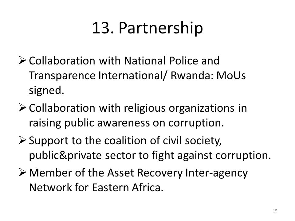 13. Partnership Collaboration with National Police and Transparence International/ Rwanda: MoUs signed.